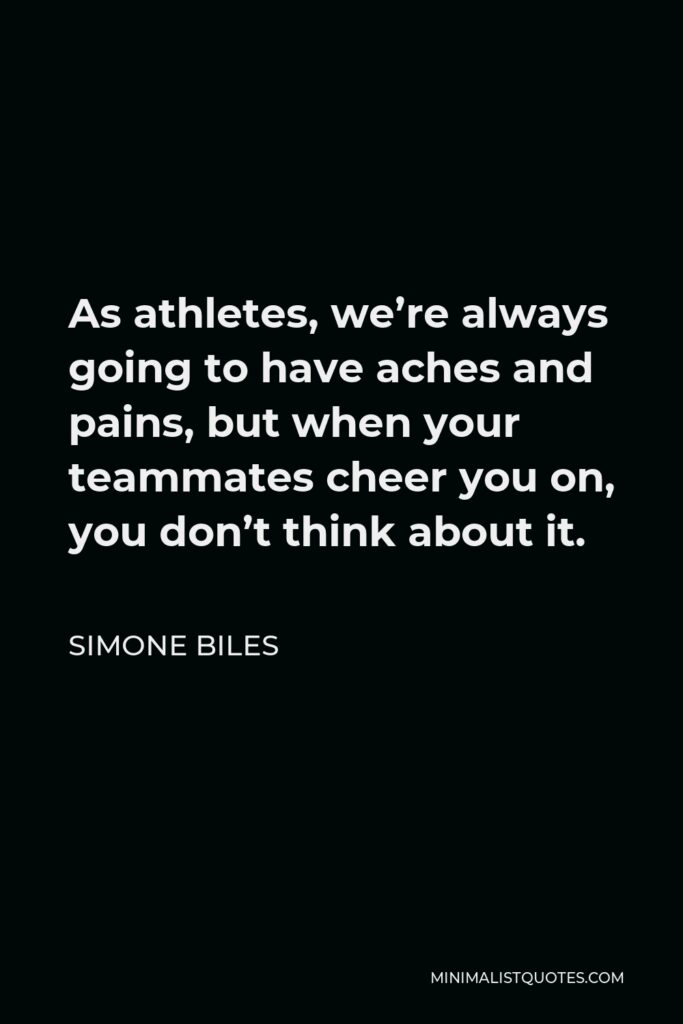 Simone Biles Quote - As athletes, we're always going to have aches and pains, but when your teammates cheer you on, you don't think about it.
