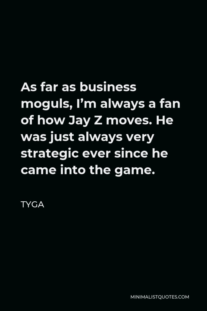 Tyga Quote - As far as business moguls, I'm always a fan of how Jay Z moves. He was just always very strategic ever since he came into the game.