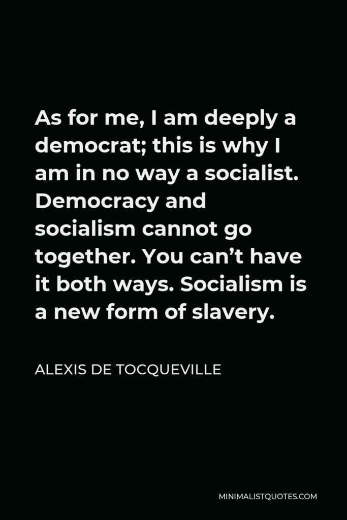 Alexis de Tocqueville Quote - As for me, I am deeply a democrat; this is why I am in no way a socialist. Democracy and socialism cannot go together. You can't have it both ways. Socialism is a new form of slavery.