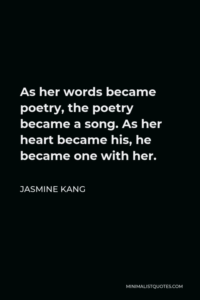 Jasmine Kang Quote - As her words became poetry, the poetry became a song. As her heart became his, he became one with her.