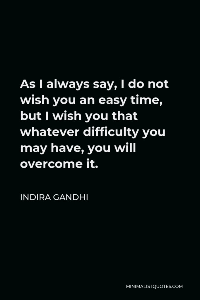 Indira Gandhi Quote - As I always say, I do not wish you an easy time, but I wish you that whatever difficulty you may have, you will overcome it.