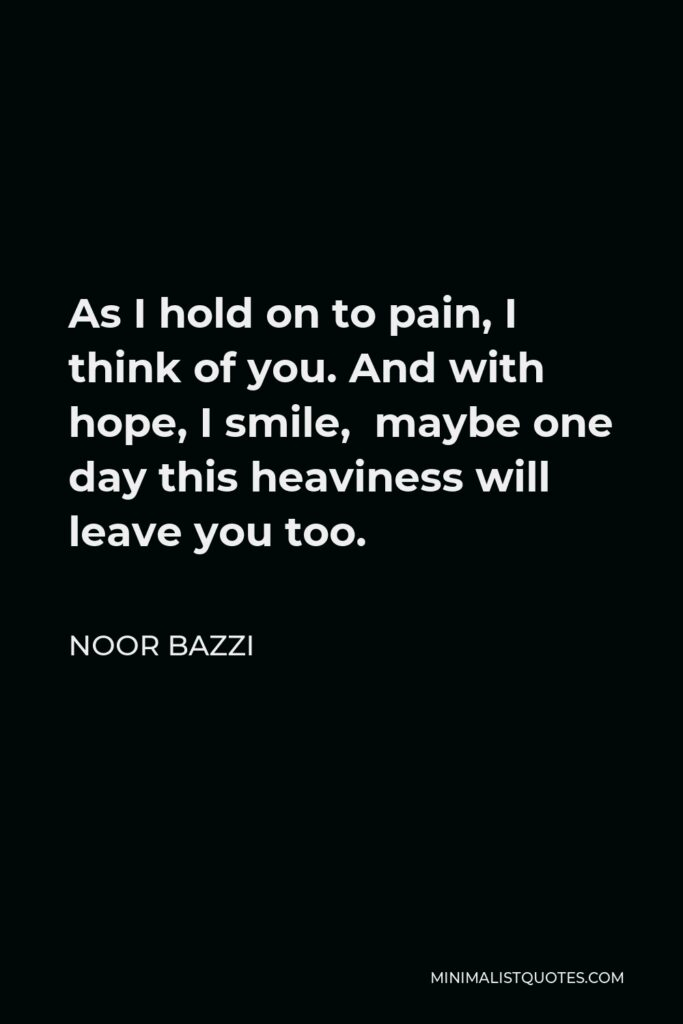 Noor Bazzi Quote - As I hold on to pain, I think of you. And with hope, I smile, maybe one day this heaviness will leave you too.