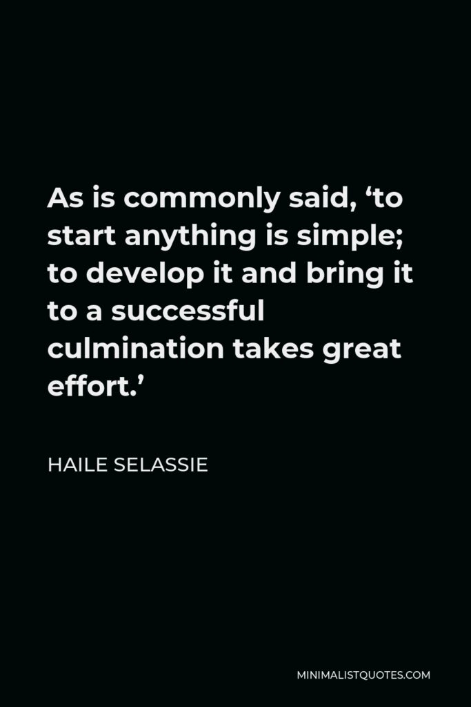 Haile Selassie Quote - As is commonly said, 'to start anything is simple; to develop it and bring it to a successful culmination takes great effort.'