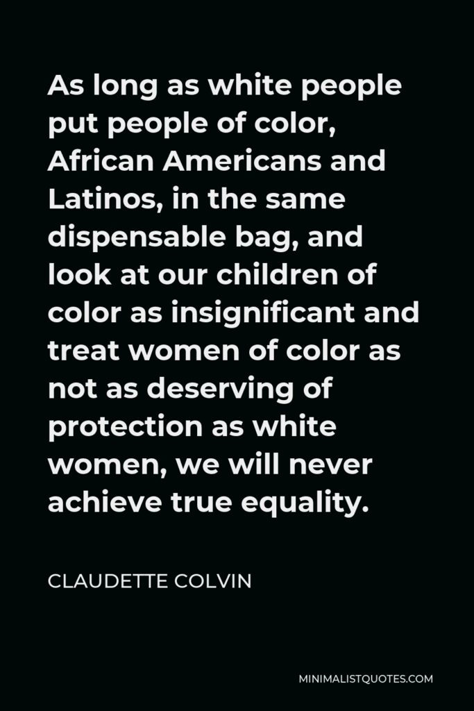 Claudette Colvin Quote - As long as white people put people of color, African Americans and Latinos, in the same dispensable bag, and look at our children of color as insignificant and treat women of color as not as deserving of protection as white women, we will never achieve true equality.