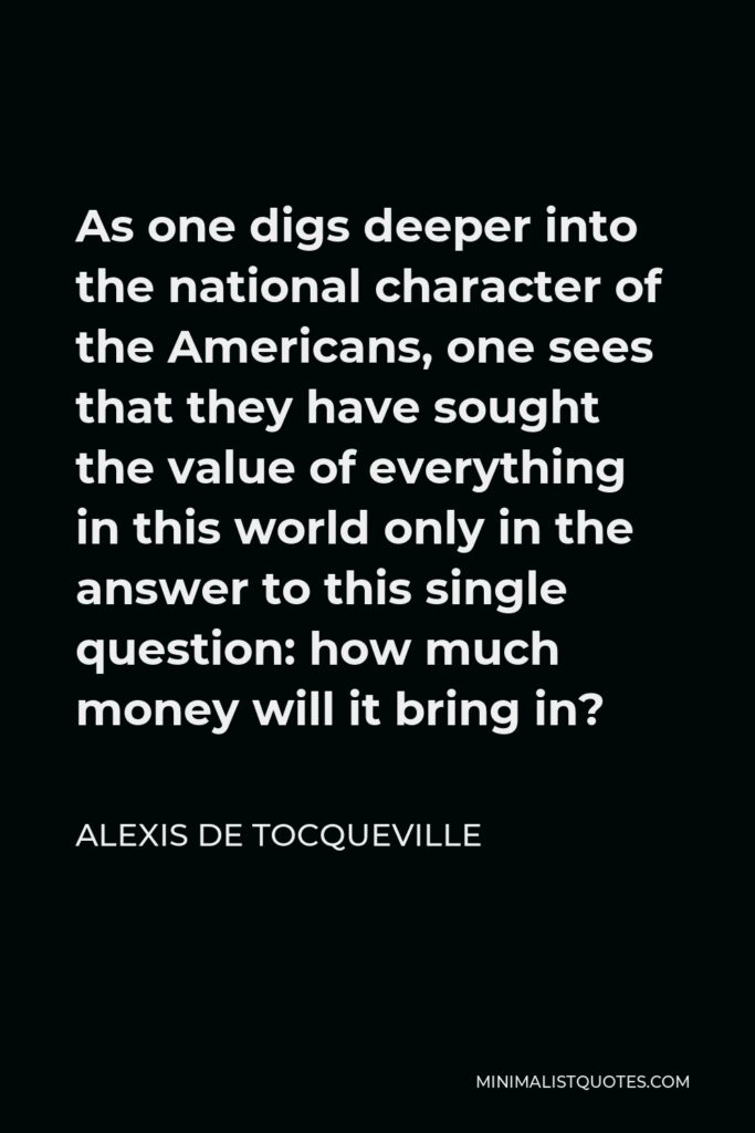 Alexis de Tocqueville Quote - As one digs deeper into the national character of the Americans, one sees that they have sought the value of everything in this world only in the answer to this single question: how much money will it bring in?