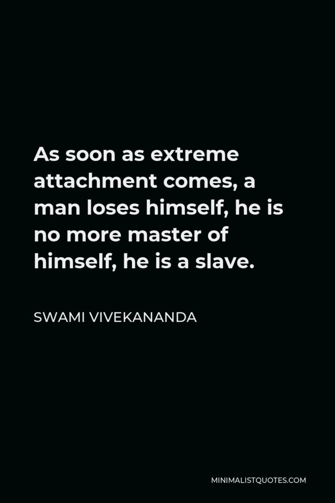 Swami Vivekananda Quote - As soon as extreme attachment comes, a man loses himself, he is no more master of himself, he is a slave.