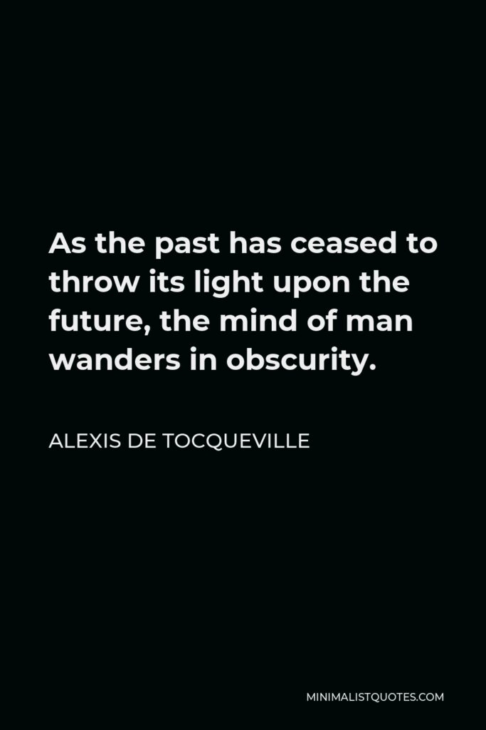 Alexis de Tocqueville Quote - As the past has ceased to throw its light upon the future, the mind of man wanders in obscurity.