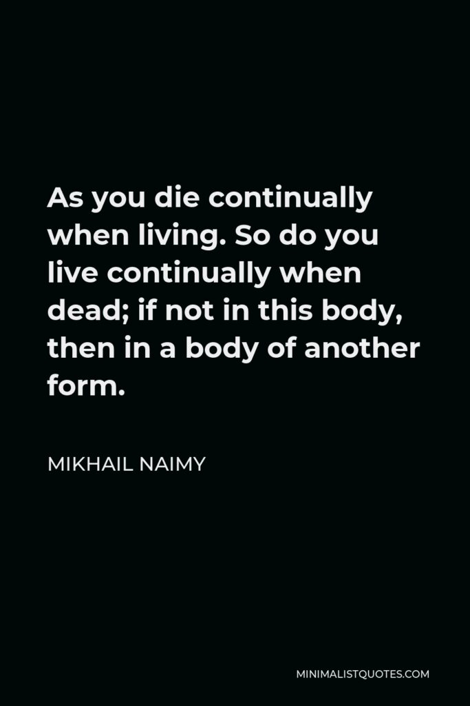 Mikhail Naimy Quote - As you die continually when living. So do you live continually when dead; if not in this body, then in a body of another form.
