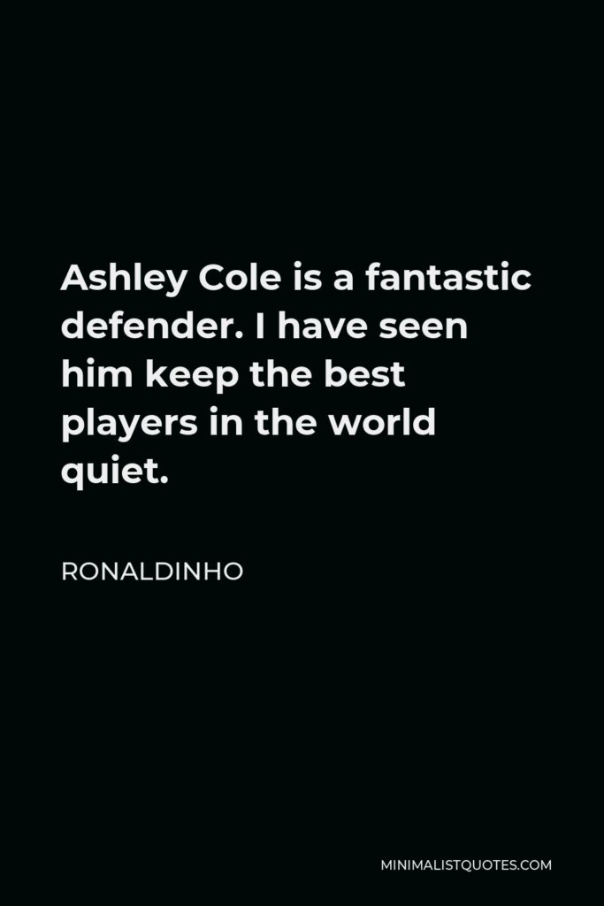 Ronaldinho Quote - Ashley Cole is a fantastic defender. I have seen him keep the best players in the world quiet.