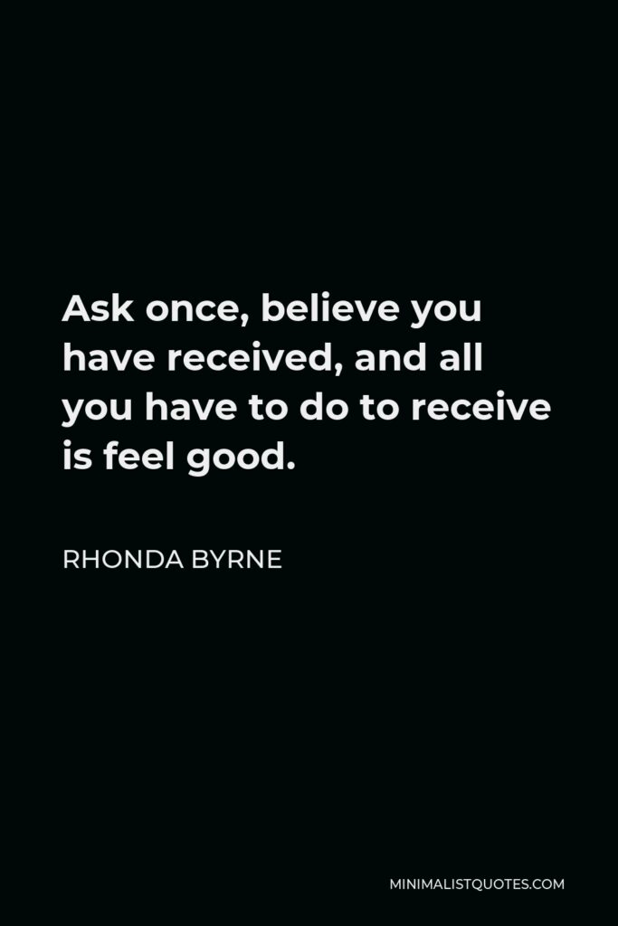 Rhonda Byrne Quote - Ask once, believe you have received, and all you have to do to receive is feel good.