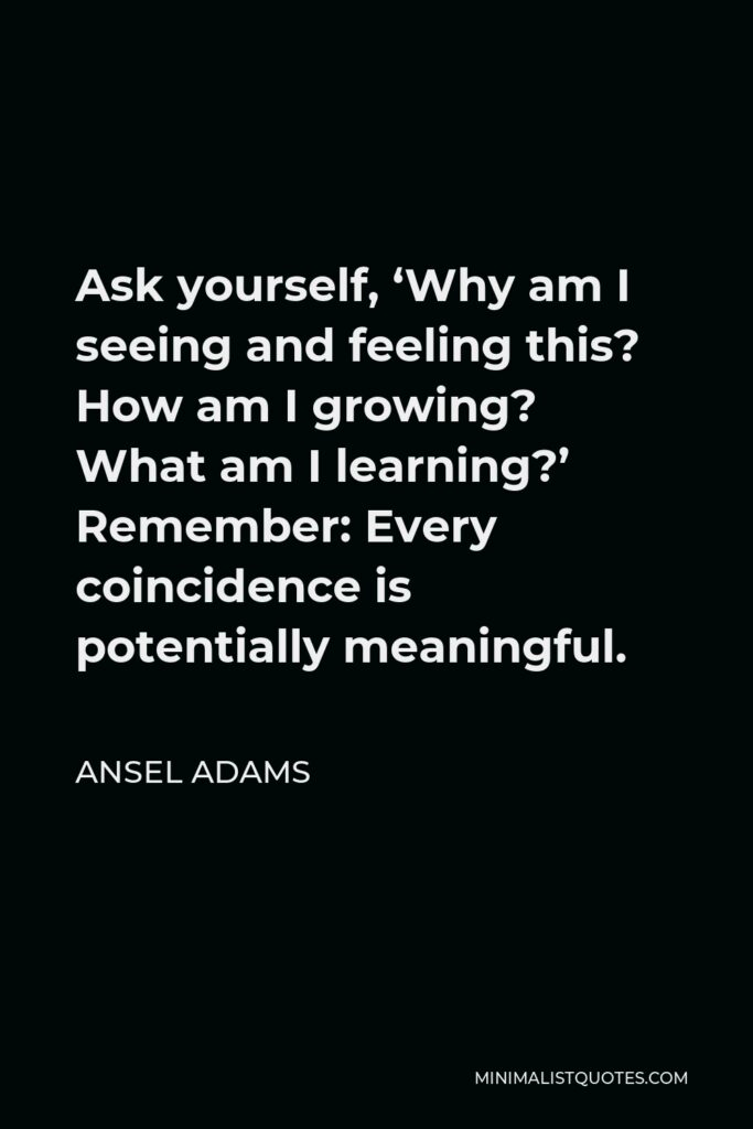 Ansel Adams Quote - Ask yourself, 'Why am I seeing and feeling this? How am I growing? What am I learning?' Remember: Every coincidence is potentially meaningful.