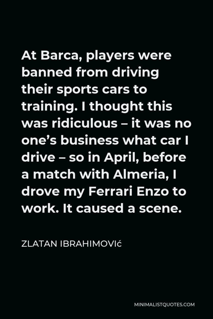 Zlatan Ibrahimović Quote - At Barca, players were banned from driving their sports cars to training. I thought this was ridiculous – it was no one's business what car I drive – so in April, before a match with Almeria, I drove my Ferrari Enzo to work. It caused a scene.