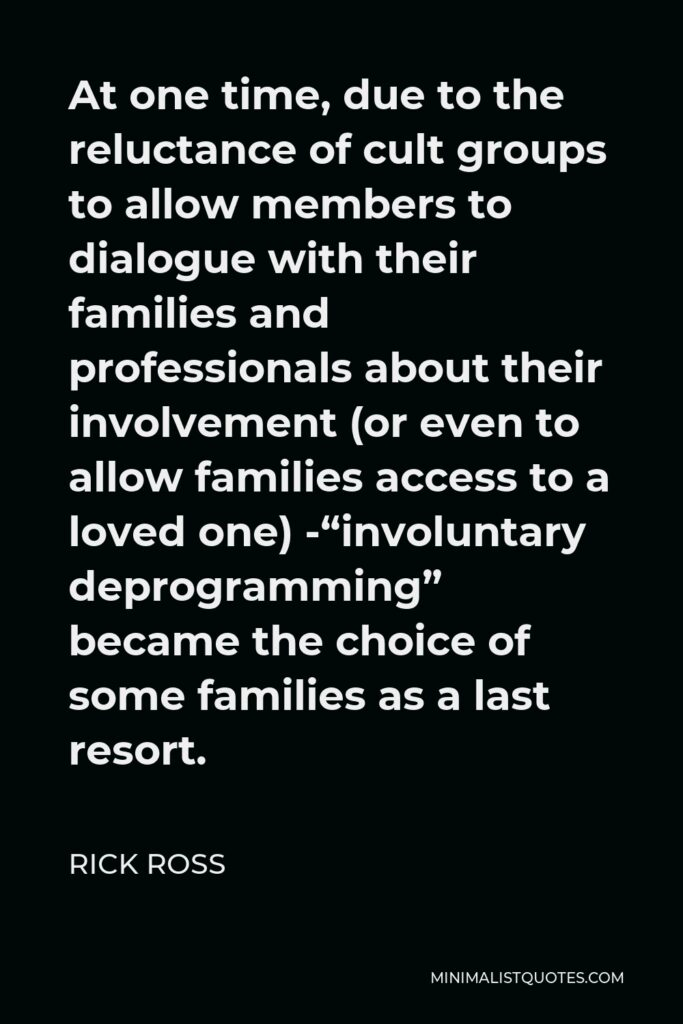 """Rick Ross Quote - At one time, due to the reluctance of cult groups to allow members to dialogue with their families and professionals about their involvement (or even to allow families access to a loved one) -""""involuntary deprogramming"""" became the choice of some families as a last resort."""