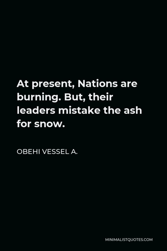 Obehi Vessel A. Quote - At present, Nations are burning. But, their leaders mistake the ash for snow.