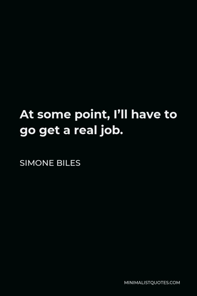 Simone Biles Quote - At some point, I'll have to go get a real job.