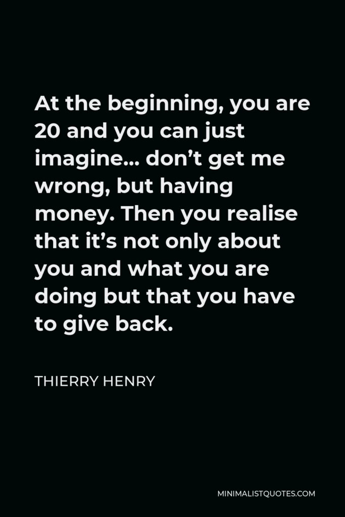 Thierry Henry Quote - At the beginning, you are 20 and you can just imagine… don't get me wrong, but having money. Then you realise that it's not only about you and what you are doing but that you have to give back.