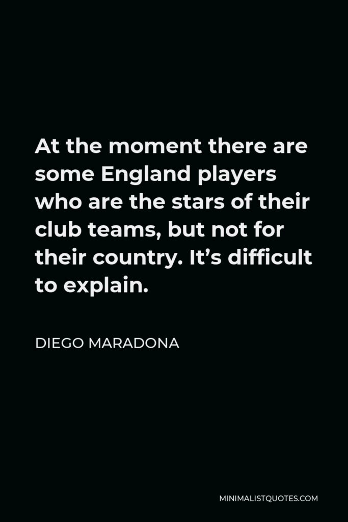Diego Maradona Quote - At the moment there are some England players who are the stars of their club teams, but not for their country. It's difficult to explain.