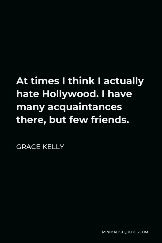 Grace Kelly Quote - At times I think I actually hate Hollywood. I have many acquaintances there, but few friends.