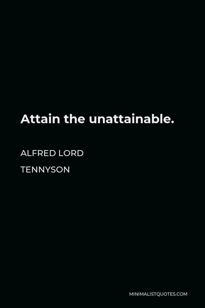 Alfred Lord Tennyson Quote - Attain the unattainable.