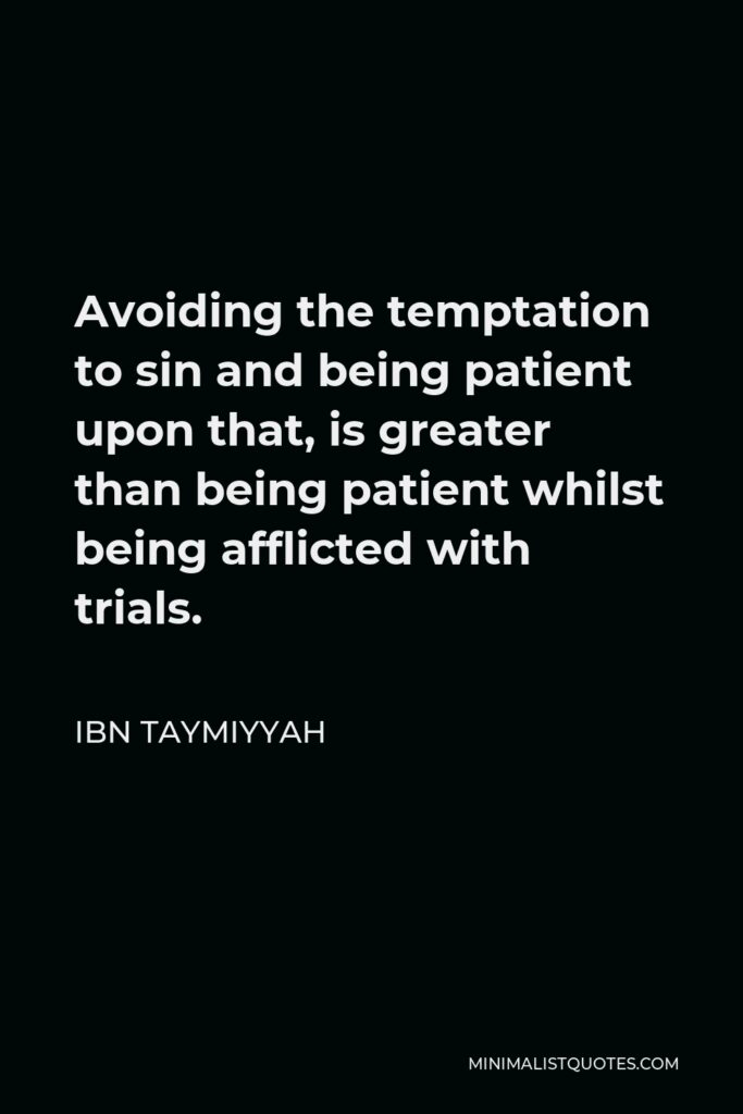 Ibn Taymiyyah Quote - Avoiding the temptation to sin and being patient upon that, is greater than being patient whilst being afflicted with trials.
