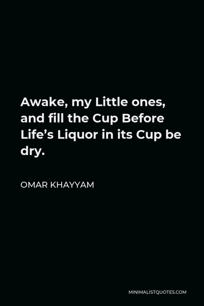 Omar Khayyam Quote - Awake, my Little ones, and fill the Cup Before Life's Liquor in its Cup be dry.