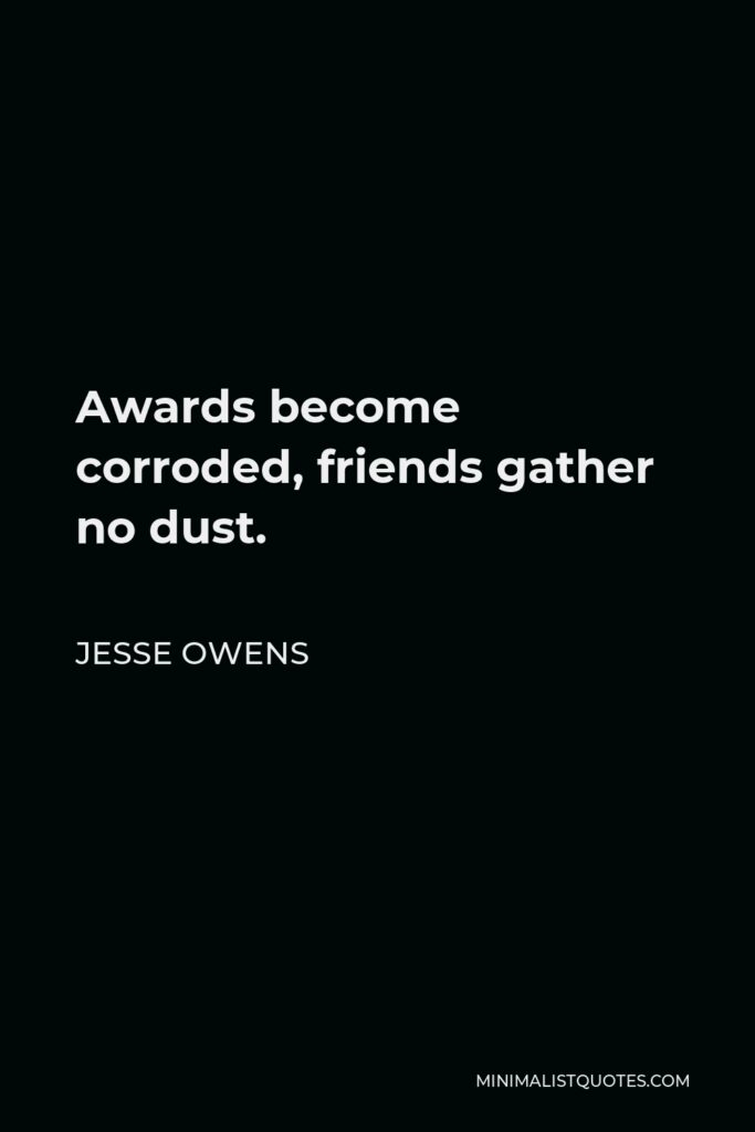 Jesse Owens Quote - Awards become corroded, friends gather no dust.
