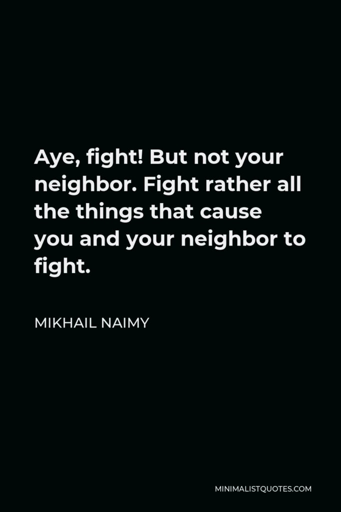 Mikhail Naimy Quote - Aye, fight! But not your neighbor. Fight rather all the things that cause you and your neighbor to fight.