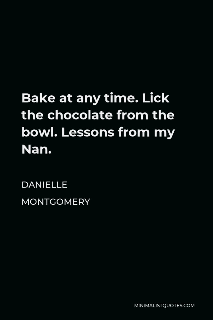 Danielle Montgomery Quote - Bake at any time. Lick the chocolate from the bowl. Lessons from my Nan.