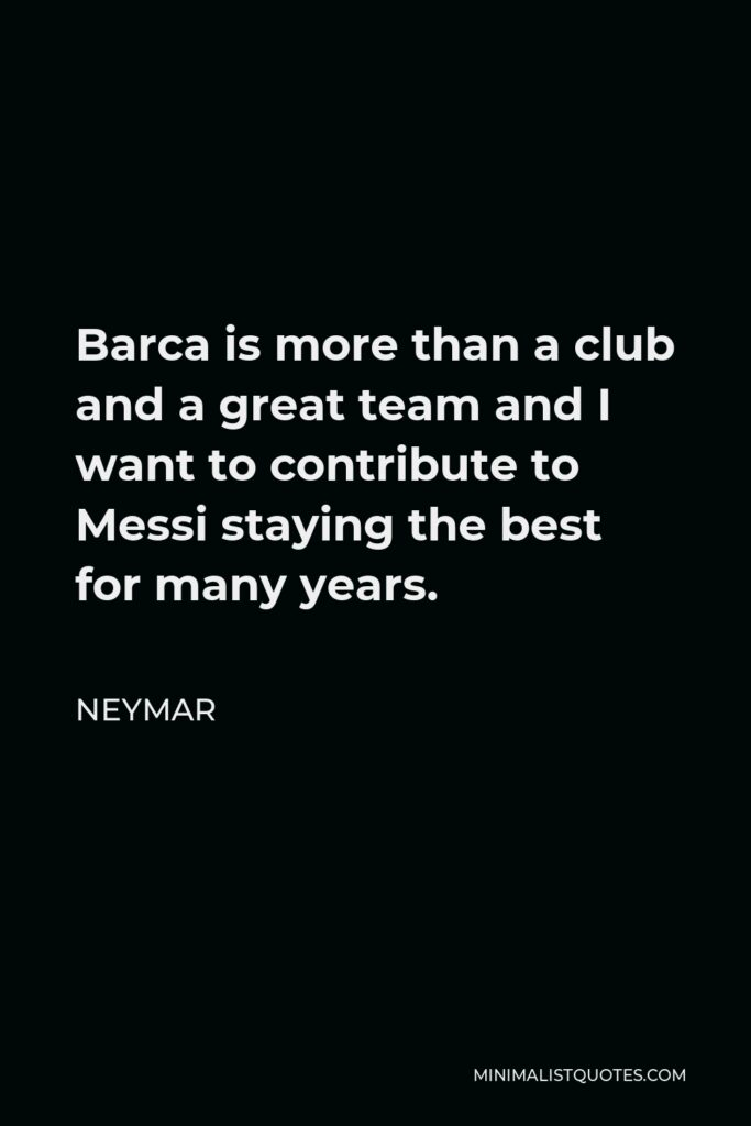 Neymar Quote - Barca is more than a club and a great team and I want to contribute to Messi staying the best for many years.