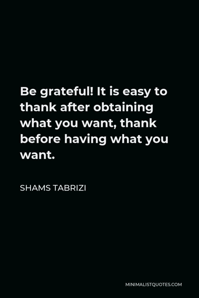 Shams Tabrizi Quote - Be grateful! It is easy to thank after obtaining what you want, thank before having what you want.