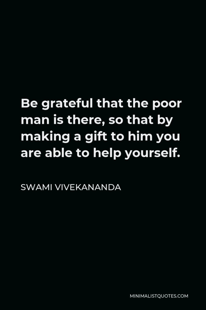 Swami Vivekananda Quote - Be grateful that the poor man is there, so that by making a gift to him you are able to help yourself.