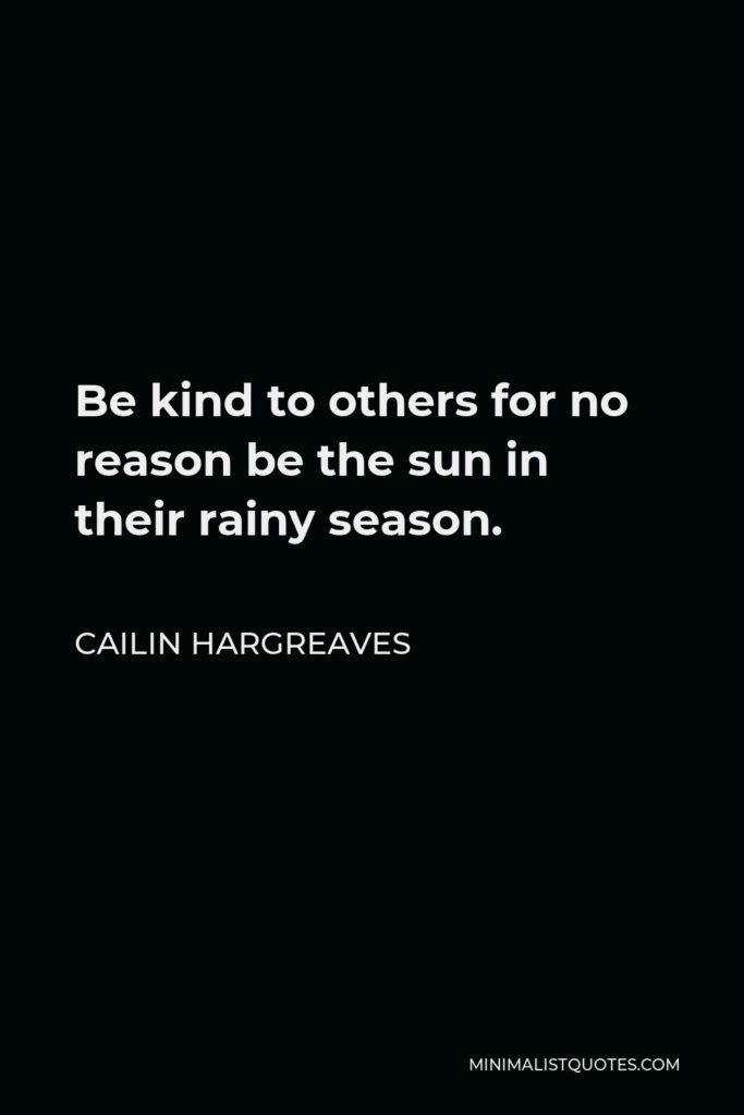 Cailin Hargreaves Quote - Be kind to others for no reason be the sun in their rainy season.