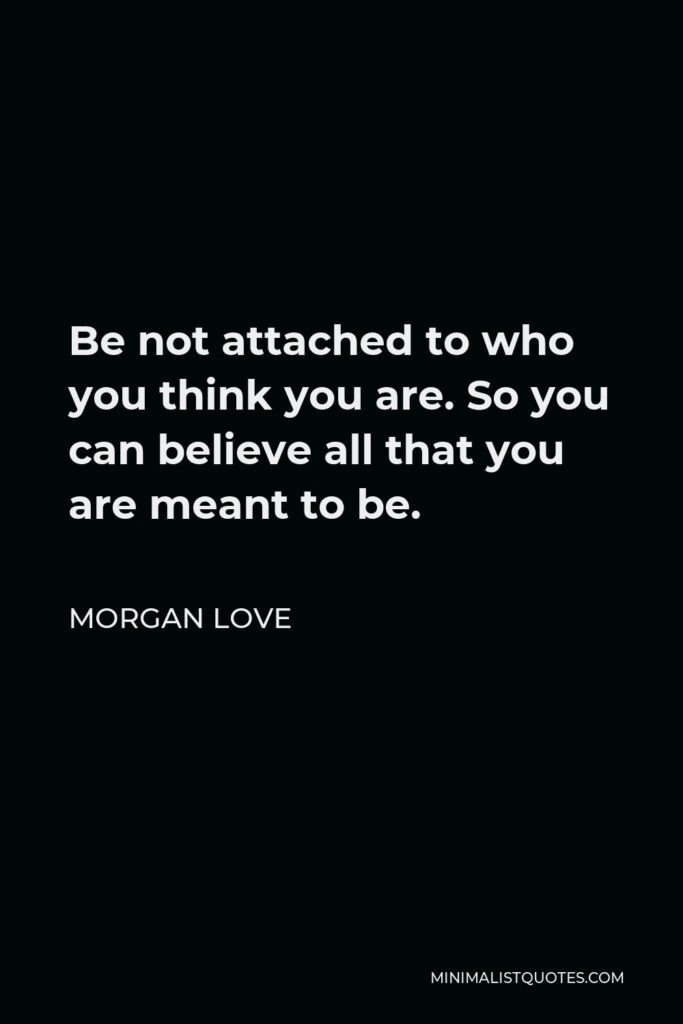 Morgan Love Quote - Be not attached to who you think you are. So you can believe all that you are meant to be.