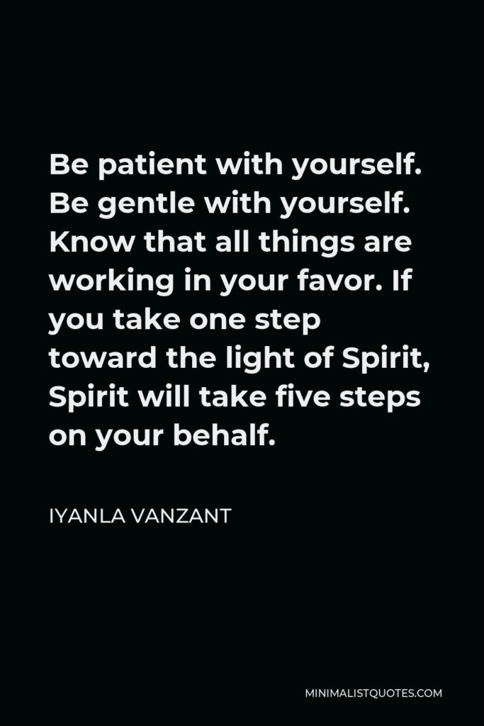 Iyanla Vanzant Quote - Be patient with yourself. Be gentle with yourself. Know that all things are working in your favor. If you take one step toward the light of Spirit, Spirit will take five steps on your behalf.