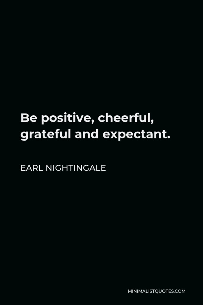 Earl Nightingale Quote - Be positive, cheerful, grateful and expectant.