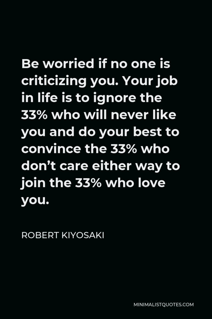 Robert Kiyosaki Quote - Be worried if no one is criticizing you. Your job in life is to ignore the 33% who will never like you and do your best to convince the 33% who don't care either way to join the 33% who love you.