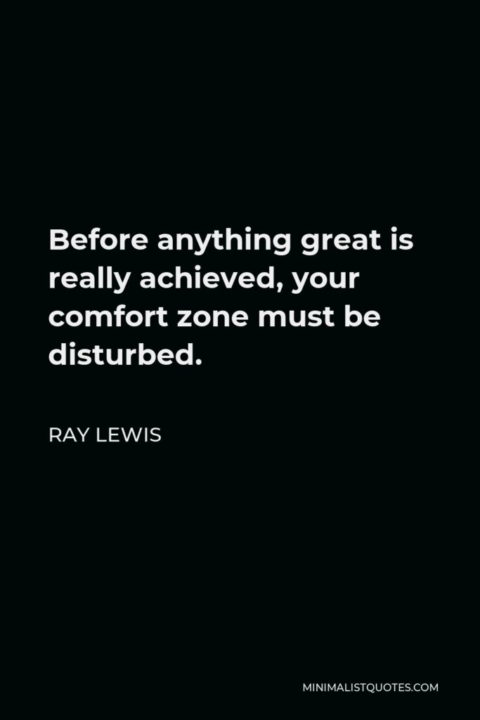 Ray Lewis Quote - Before anything great is really achieved, your comfort zone must be disturbed.