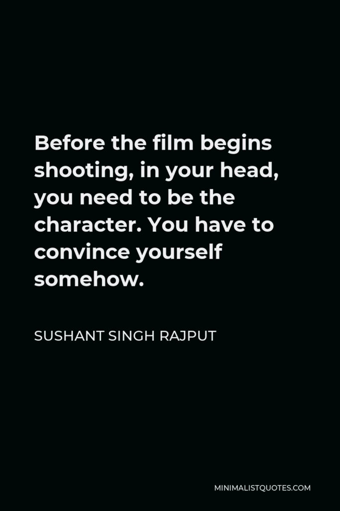 Sushant Singh Rajput Quote - Before the film begins shooting, in your head, you need to be the character. You have to convince yourself somehow.