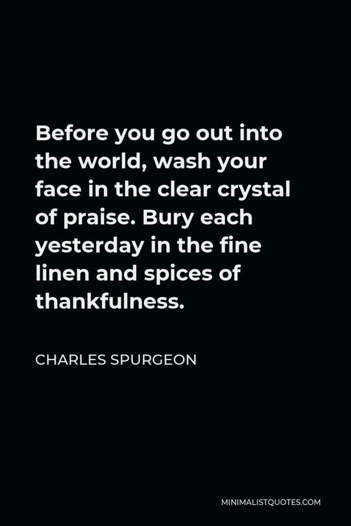 Charles Spurgeon Quote - Before you go out into the world, wash your face in the clear crystal of praise. Bury each yesterday in the fine linen and spices of thankfulness.
