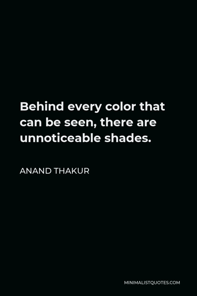 Anand Thakur Quote - Behind every color that can be seen, there are unnoticeable shades.