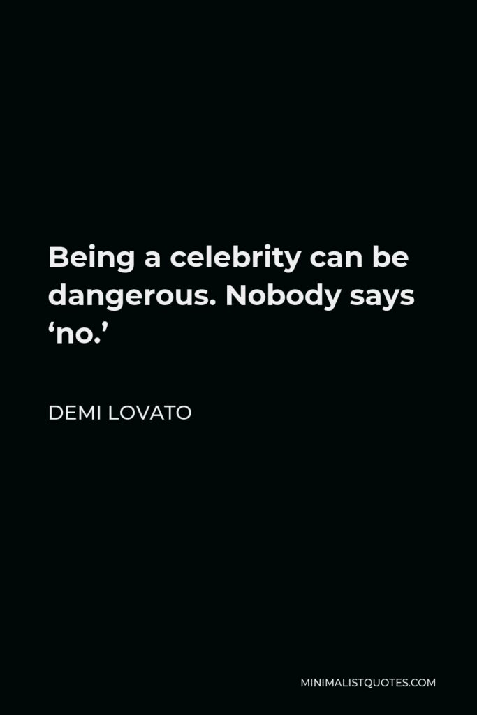 Demi Lovato Quote - Being a celebrity can be dangerous. Nobody says 'no.'
