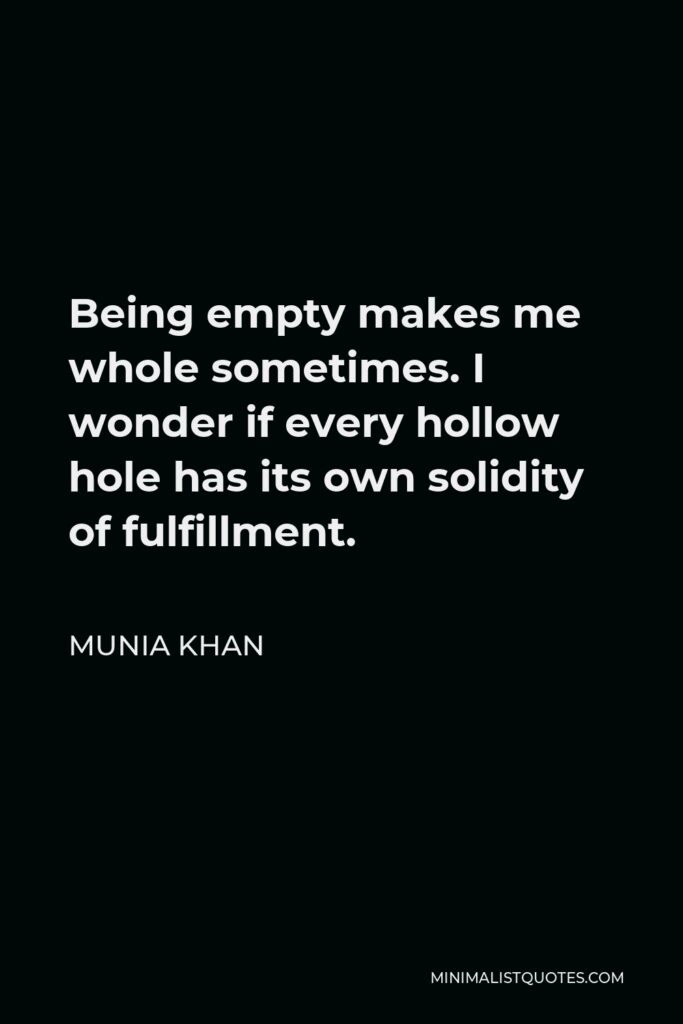 Munia Khan Quote - Being empty makes me whole sometimes. I wonder if every hollow hole has its own solidity of fulfillment.