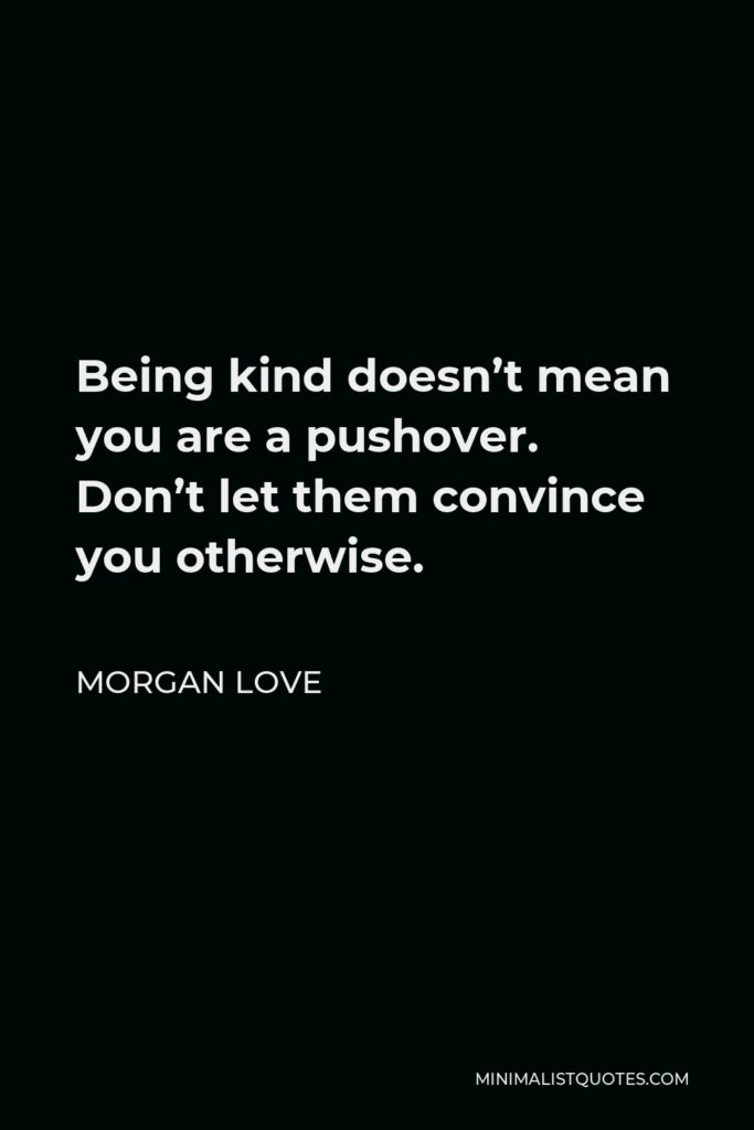 Morgan Love Quote - Being kind doesn't mean you are a pushover. Don't let them convince you otherwise.