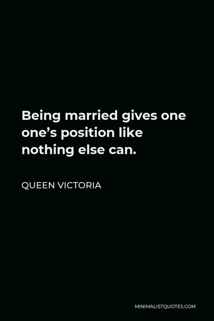 Queen Victoria Quote - Being married gives one one's position like nothing else can.