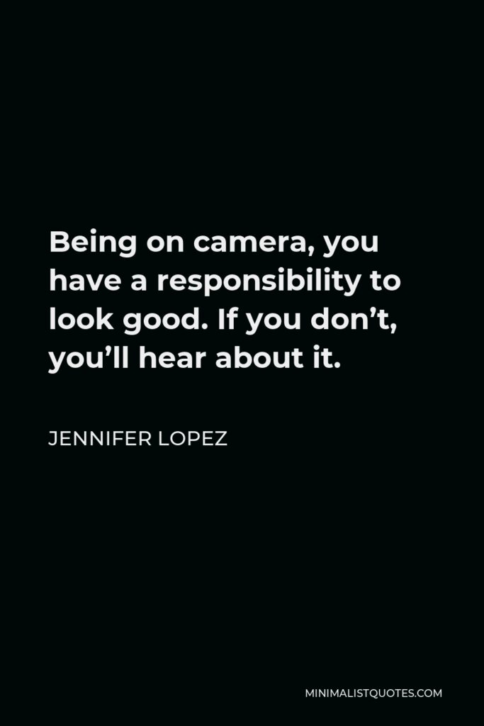 Jennifer Lopez Quote - Being on camera, you have a responsibility to look good. If you don't, you'll hear about it.