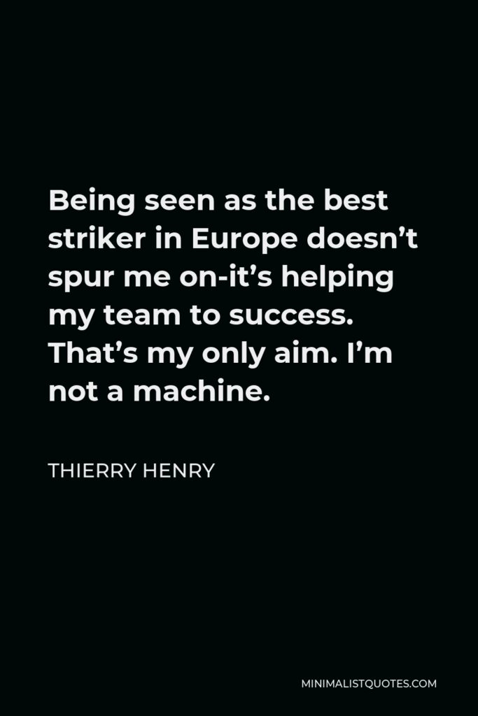 Thierry Henry Quote - Being seen as the best striker in Europe doesn't spur me on-it's helping my team to success. That's my only aim. I'm not a machine.