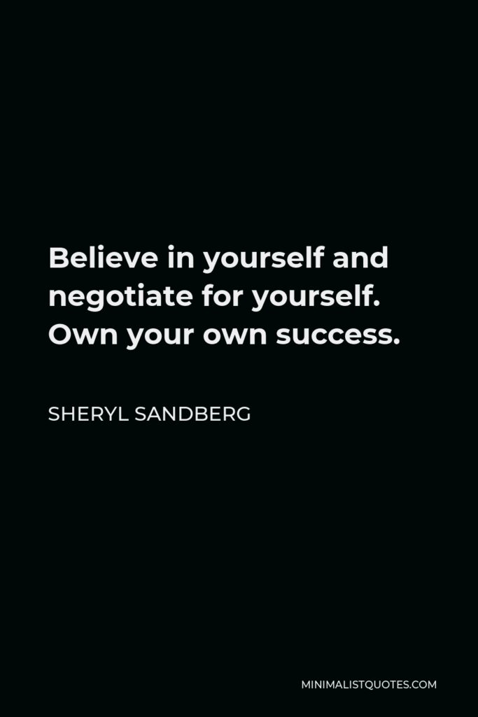 Sheryl Sandberg Quote - Believe in yourself and negotiate for yourself. Own your own success.
