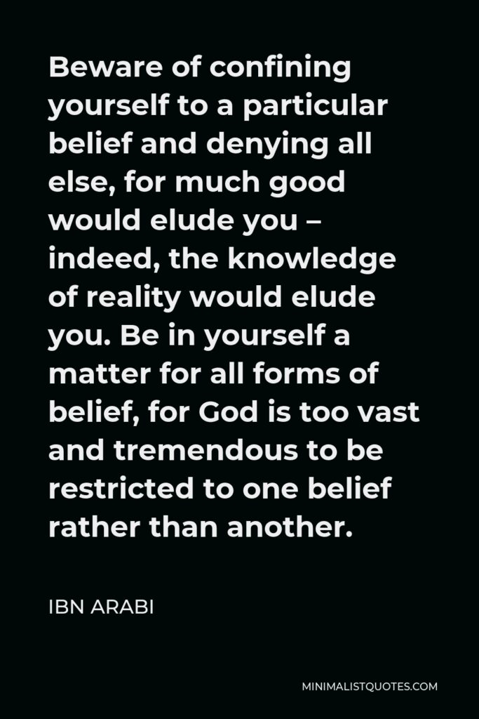 Ibn Arabi Quote - Beware of confining yourself to a particular belief and denying all else, for much good would elude you – indeed, the knowledge of reality would elude you. Be in yourself a matter for all forms of belief, for God is too vast and tremendous to be restricted to one belief rather than another.