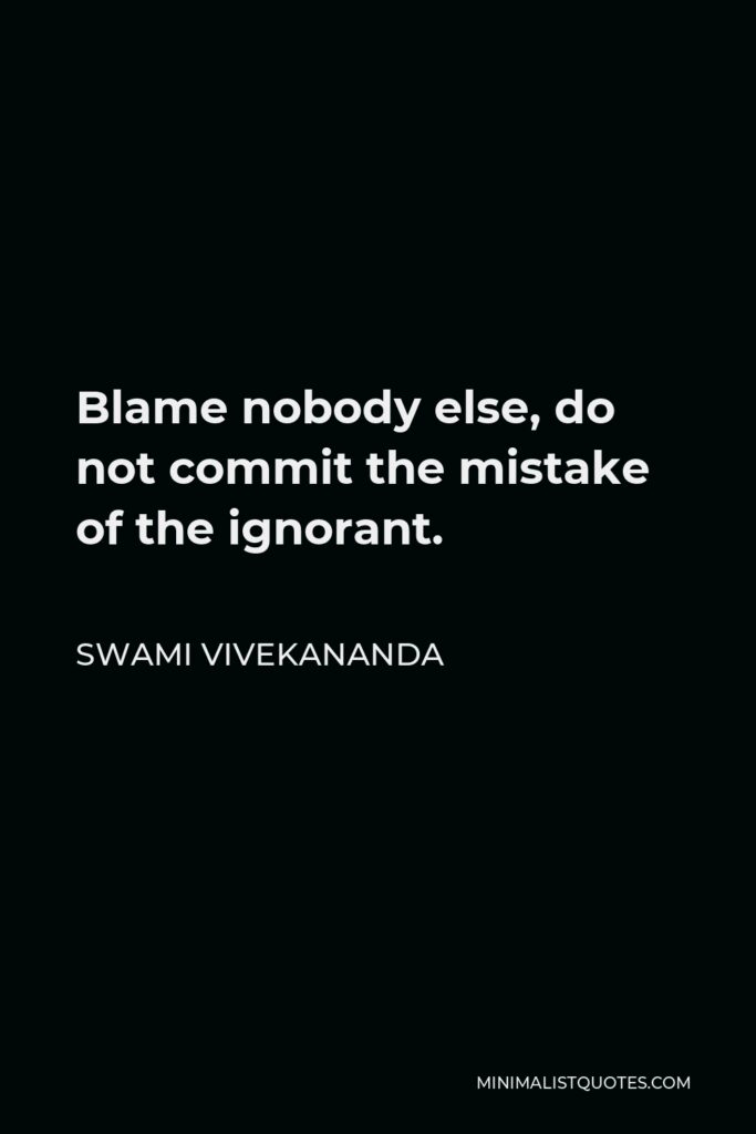 Swami Vivekananda Quote - Blame nobody else, do not commit the mistake of the ignorant.