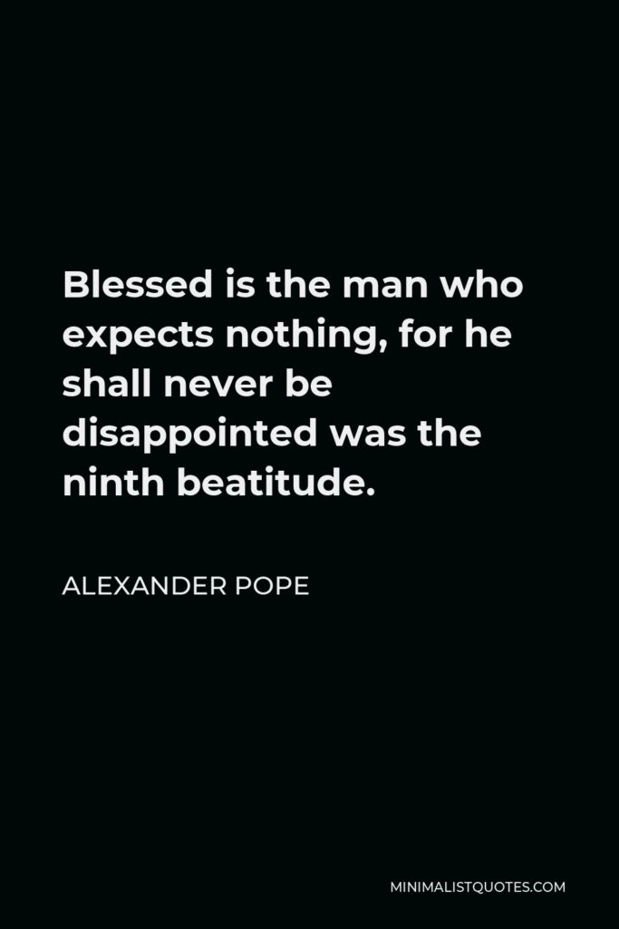 Alexander Pope Quote - Blessed is the man who expects nothing, for he shall never be disappointed was the ninth beatitude.